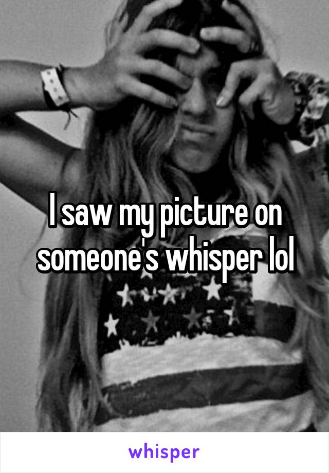 I saw my picture on someone's whisper lol