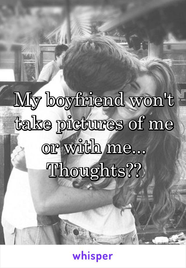 My boyfriend won't take pictures of me or with me... Thoughts??