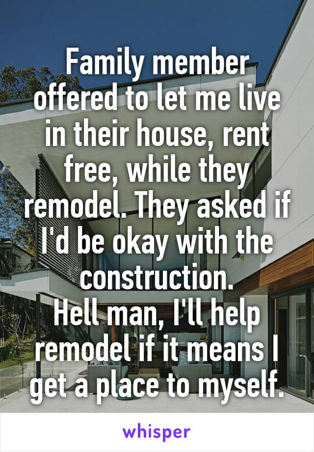 Family member offered to let me live in their house, rent free, while they remodel. They asked if I'd be okay with the construction. Hell man, I'll help remodel if it means I get a place to myself.