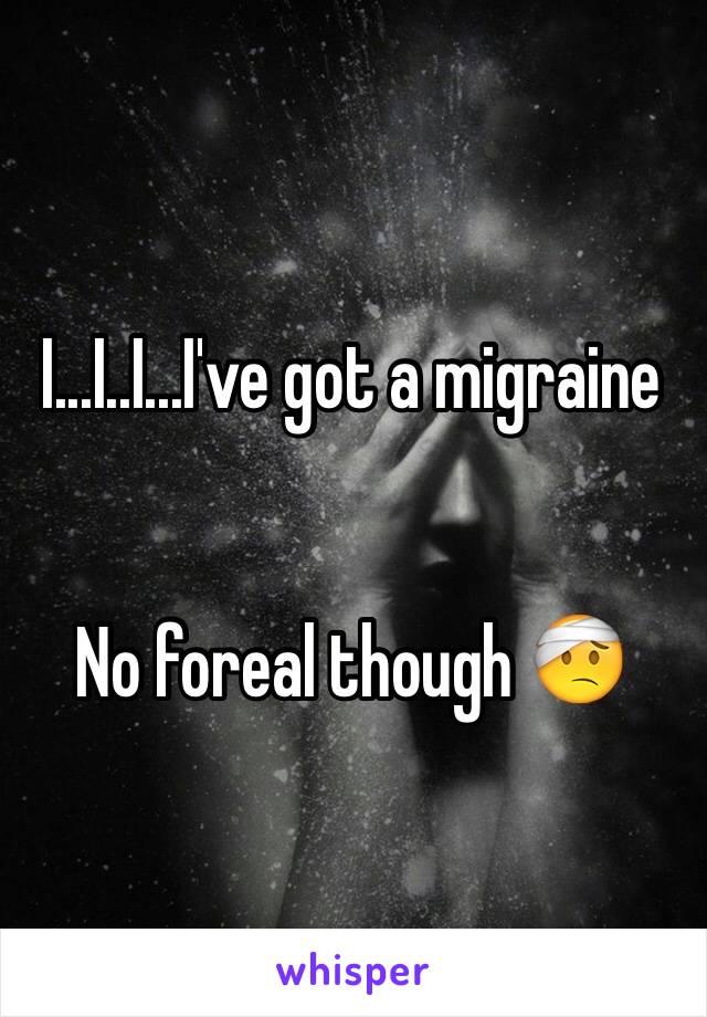 I...I..I...I've got a migraine   No foreal though 🤕