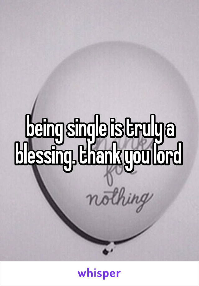 being single is truly a blessing. thank you lord
