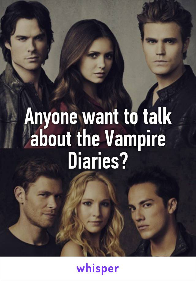Anyone want to talk about the Vampire Diaries?