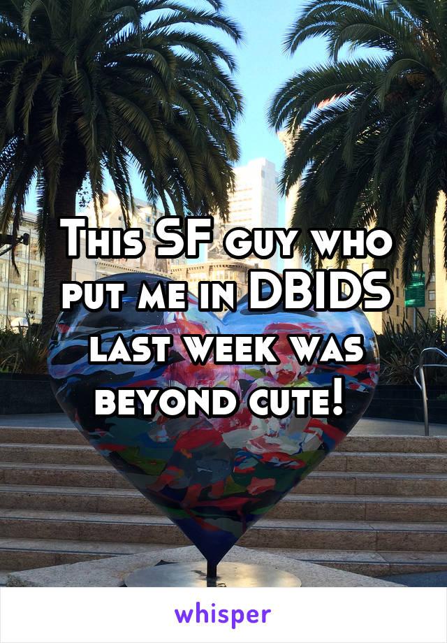 This SF guy who put me in DBIDS last week was beyond cute!