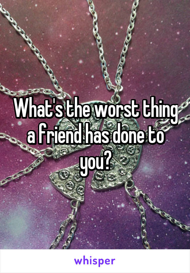 What's the worst thing a friend has done to you?