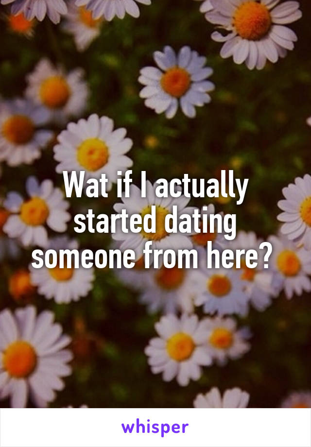 Wat if I actually started dating someone from here?