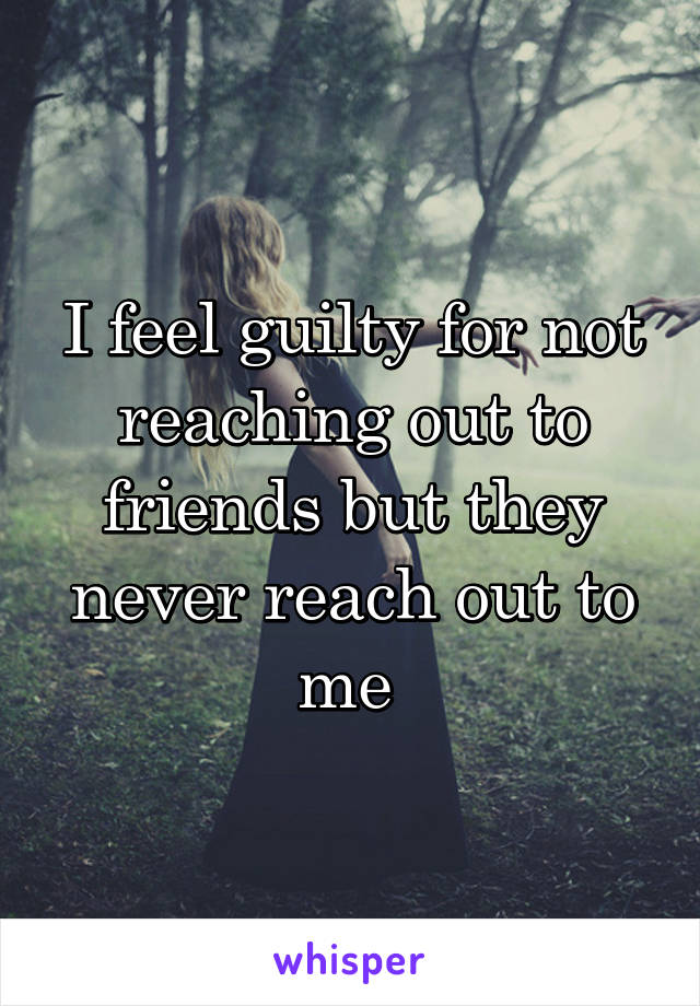 I feel guilty for not reaching out to friends but they never reach out to me