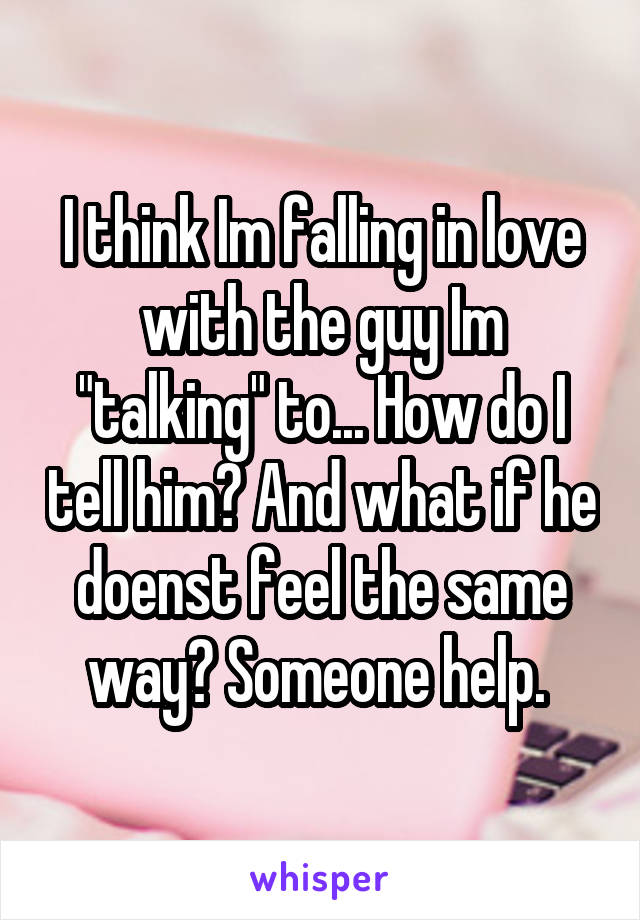 """I think Im falling in love with the guy Im """"talking"""" to... How do I tell him? And what if he doenst feel the same way? Someone help."""