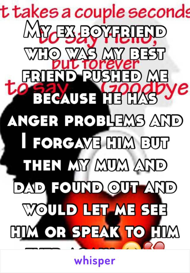 My ex boyfriend who was my best friend pushed me because he has anger problems and I forgave him but then my mum and dad found out and would let me see him or speak to him ever again 😔💔