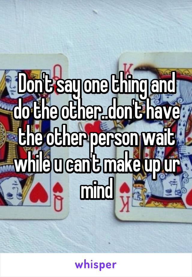 Don't say one thing and do the other..don't have the other person wait while u can't make up ur mind