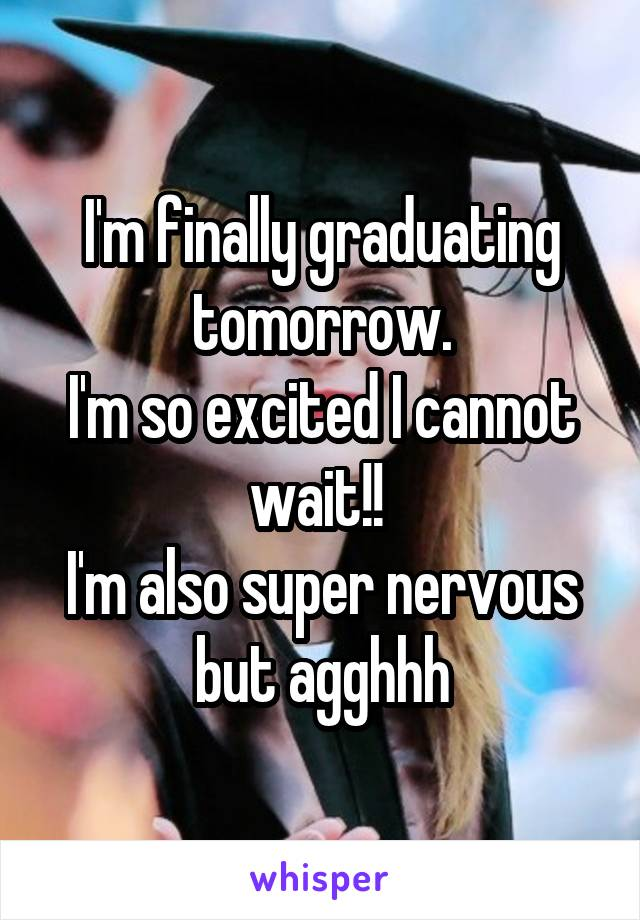 I'm finally graduating tomorrow. I'm so excited I cannot wait!!  I'm also super nervous but agghhh