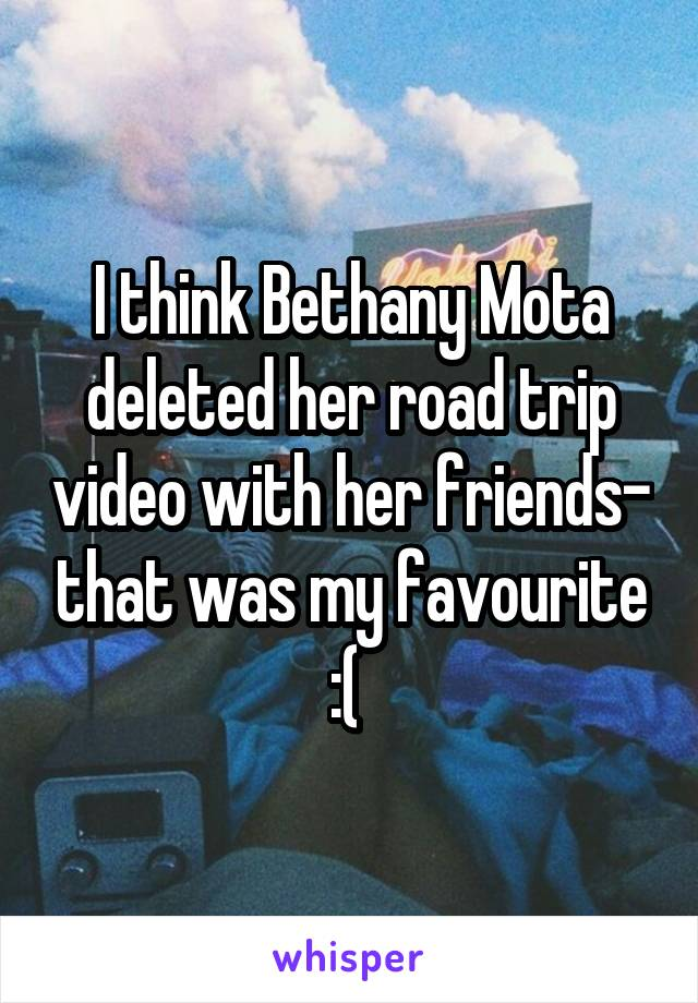 I think Bethany Mota deleted her road trip video with her friends- that was my favourite :(