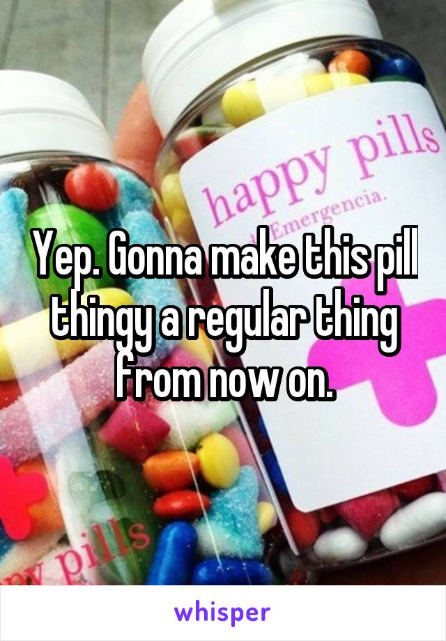Yep. Gonna make this pill thingy a regular thing from now on.