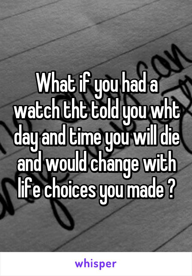 What if you had a watch tht told you wht day and time you will die and would change with life choices you made ?