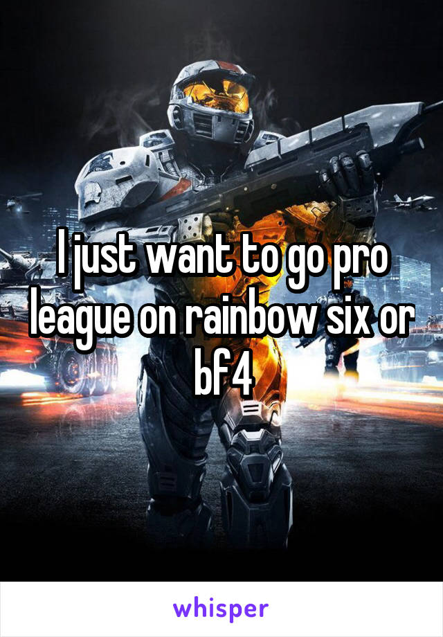 I just want to go pro league on rainbow six or bf4