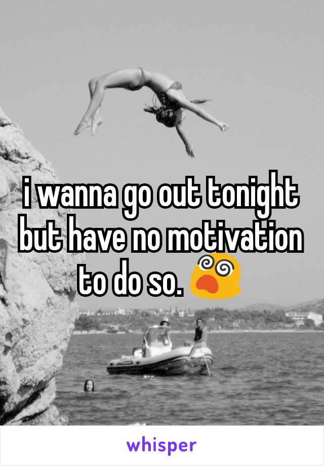i wanna go out tonight but have no motivation to do so. 😵