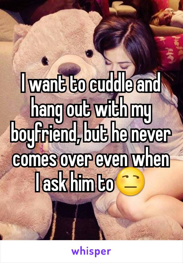 I want to cuddle and hang out with my boyfriend, but he never comes over even when I ask him to😒