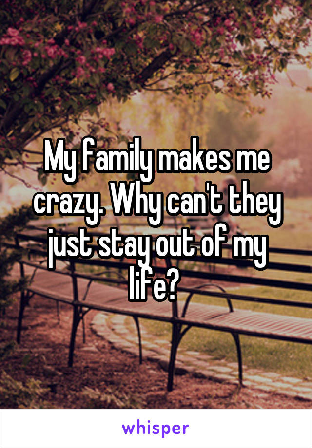 My family makes me crazy. Why can't they just stay out of my life?