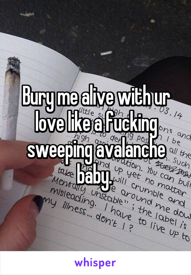 Bury me alive with ur love like a fucking sweeping avalanche baby.