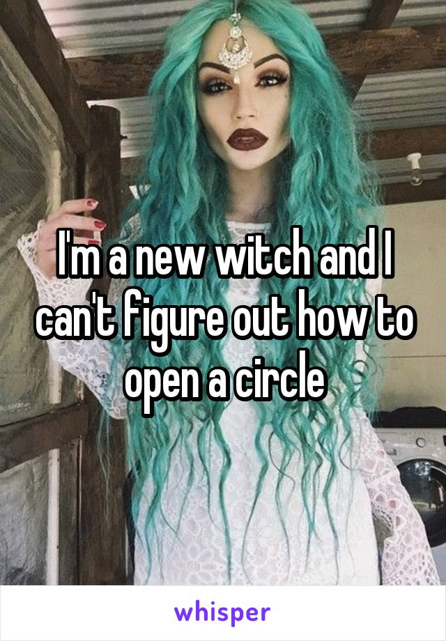 I'm a new witch and I can't figure out how to open a circle
