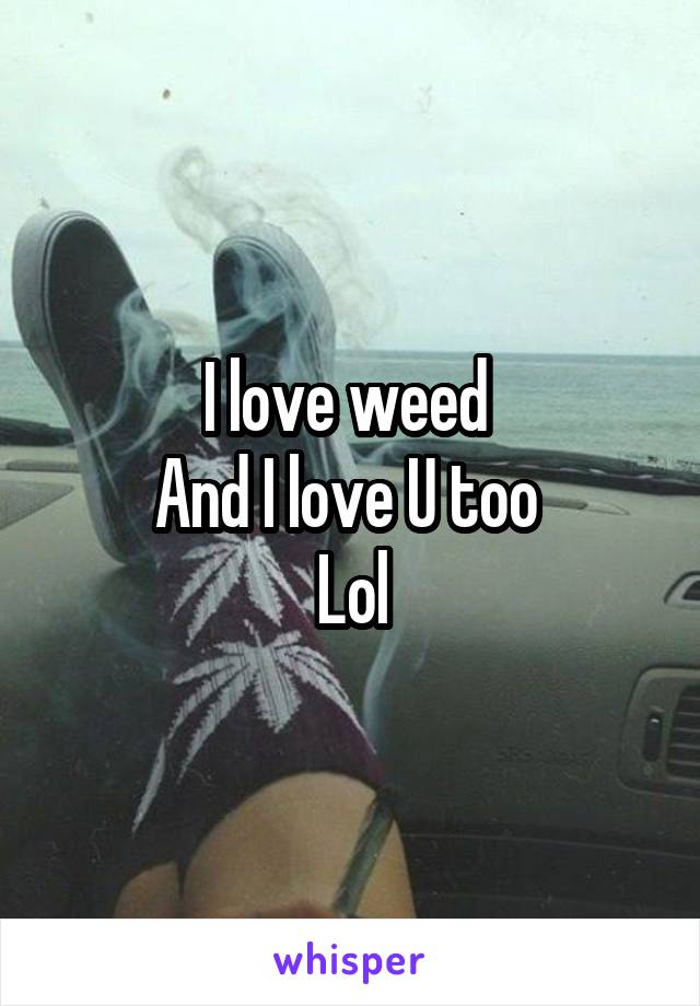 I love weed  And I love U too  Lol