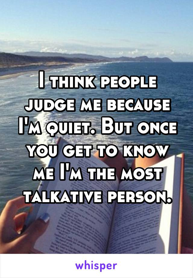 I think people judge me because I'm quiet. But once you get to know me I'm the most talkative person.