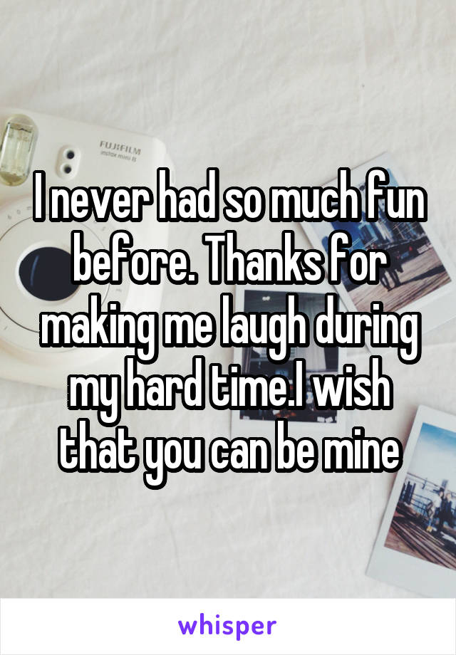 I never had so much fun before. Thanks for making me laugh during my hard time.I wish that you can be mine