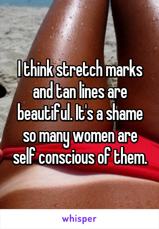 I think stretch marks and tan lines are beautiful. It's a shame so many women are self conscious of them.