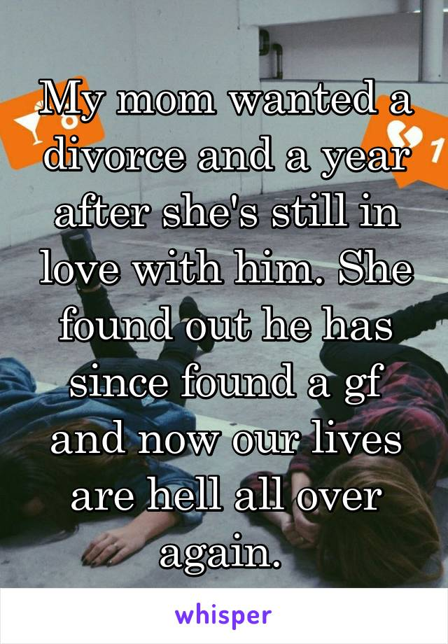 My mom wanted a divorce and a year after she's still in love with him. She found out he has since found a gf and now our lives are hell all over again.
