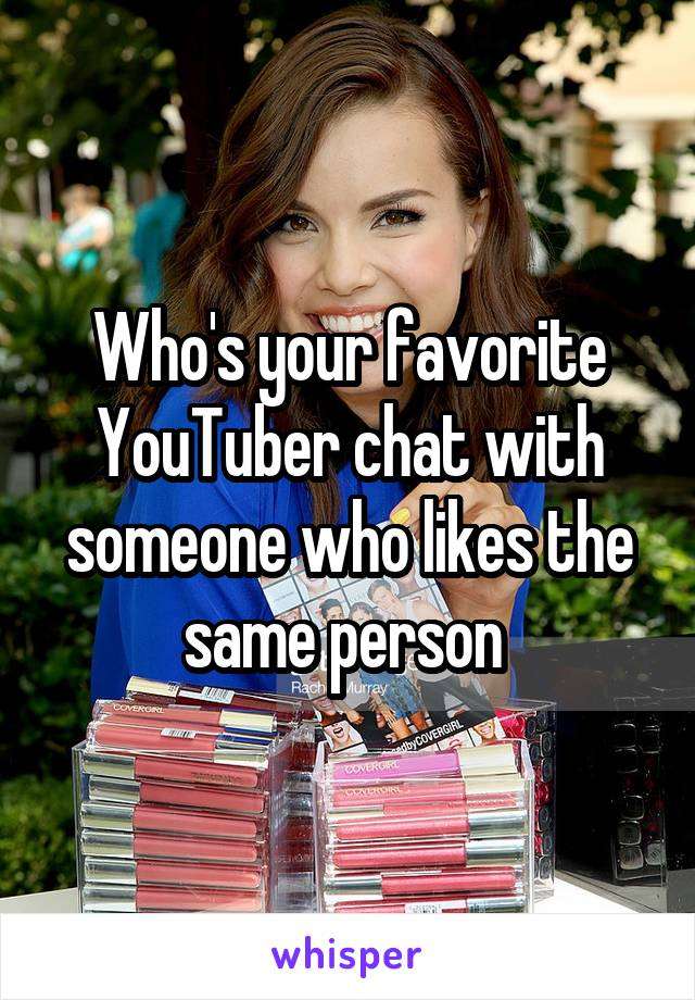 Who's your favorite YouTuber chat with someone who likes the same person