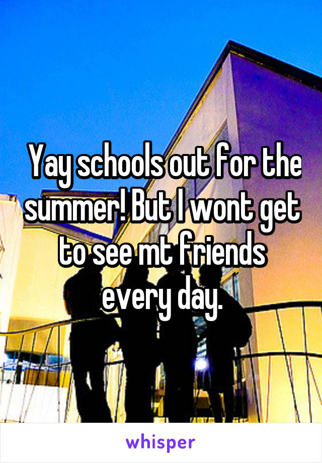 Yay schools out for the summer! But I wont get to see mt friends every day.