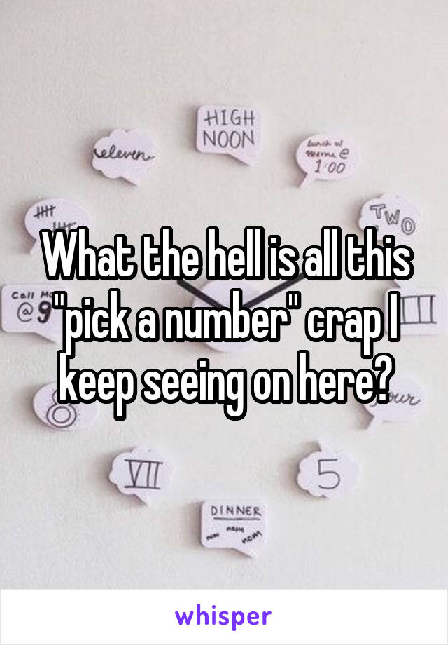 """What the hell is all this """"pick a number"""" crap I keep seeing on here?"""