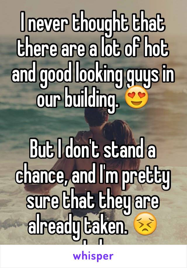 I never thought that there are a lot of hot and good looking guys in our building. 😍   But I don't stand a chance, and I'm pretty sure that they are already taken. 😣  Lol