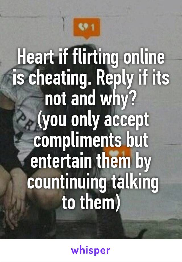 Heart if flirting online is cheating. Reply if its not and why?  (you only accept compliments but entertain them by  countinuing talking to them)