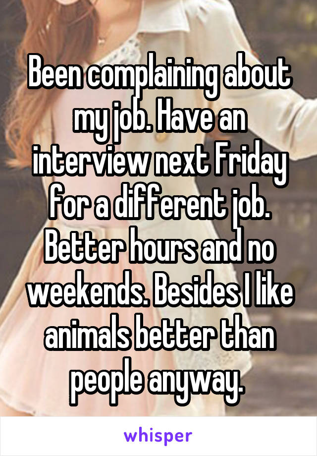Been complaining about my job. Have an interview next Friday for a different job. Better hours and no weekends. Besides I like animals better than people anyway.