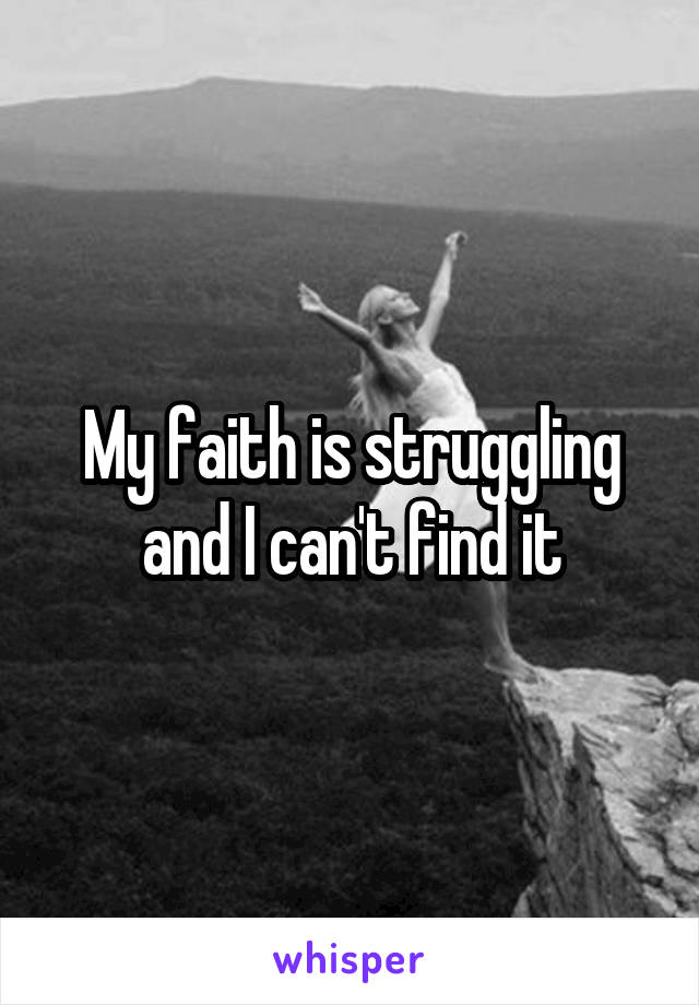 My faith is struggling and I can't find it