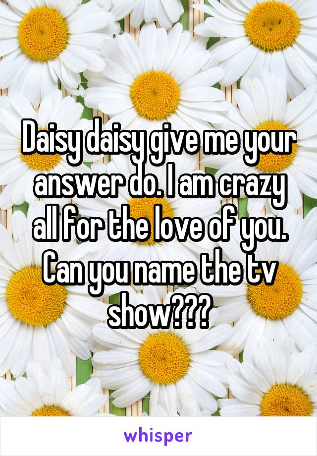 Daisy daisy give me your answer do. I am crazy all for the love of you. Can you name the tv show???