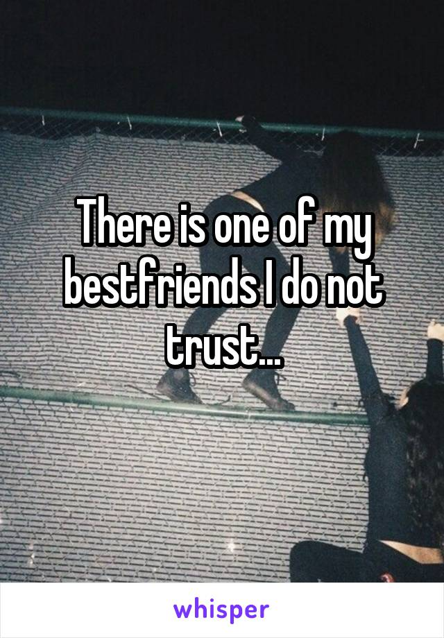There is one of my bestfriends I do not trust...