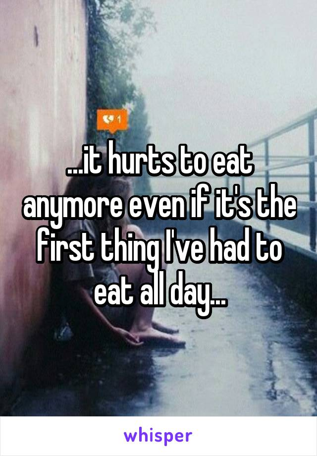 ...it hurts to eat anymore even if it's the first thing I've had to eat all day...