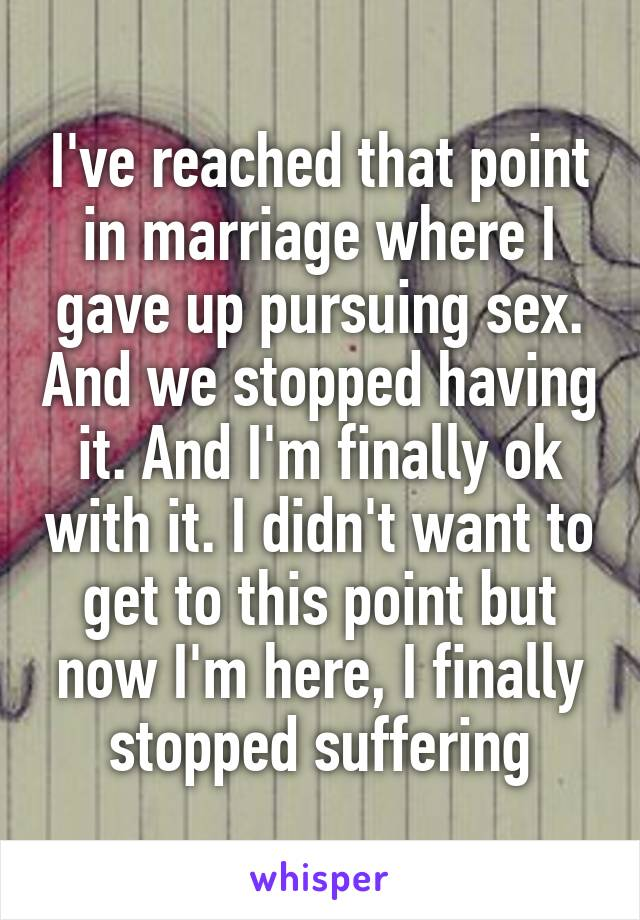 I've reached that point in marriage where I gave up pursuing sex. And we stopped having it. And I'm finally ok with it. I didn't want to get to this point but now I'm here, I finally stopped suffering