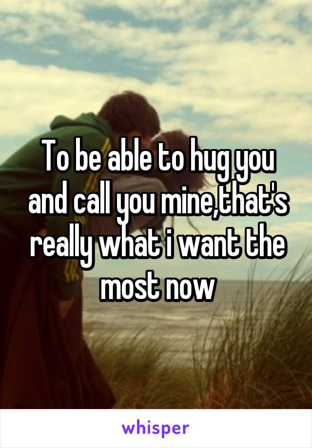 To be able to hug you and call you mine,that's really what i want the most now