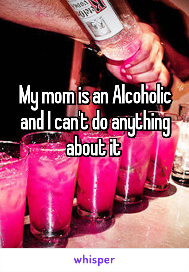 My mom is an Alcoholic and I can't do anything about it