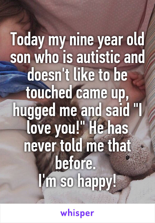 "Today my nine year old son who is autistic and doesn't like to be touched came up, hugged me and said ""I love you!"" He has never told me that before.  I'm so happy!"