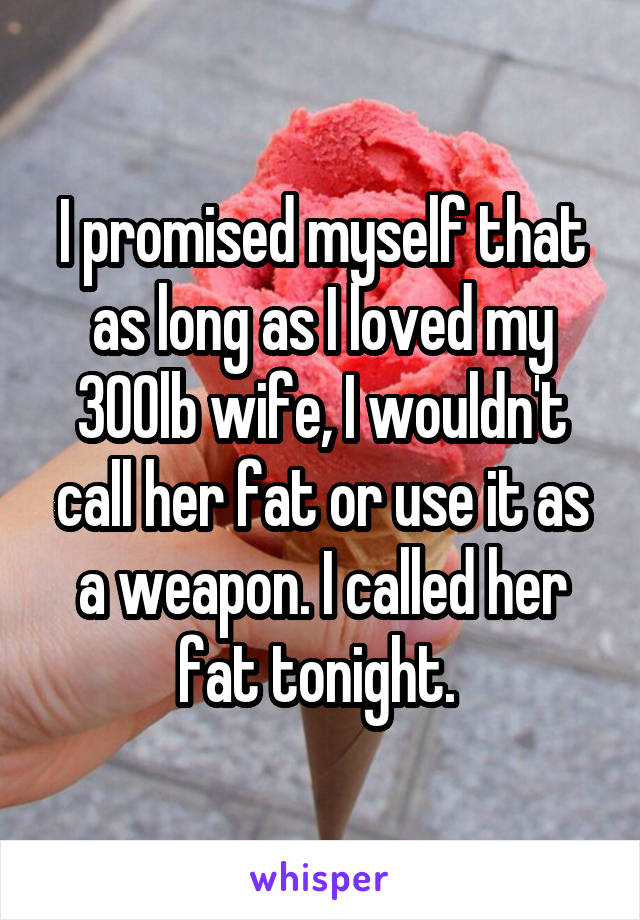 I promised myself that as long as I loved my 300lb wife, I wouldn't call her fat or use it as a weapon. I called her fat tonight.