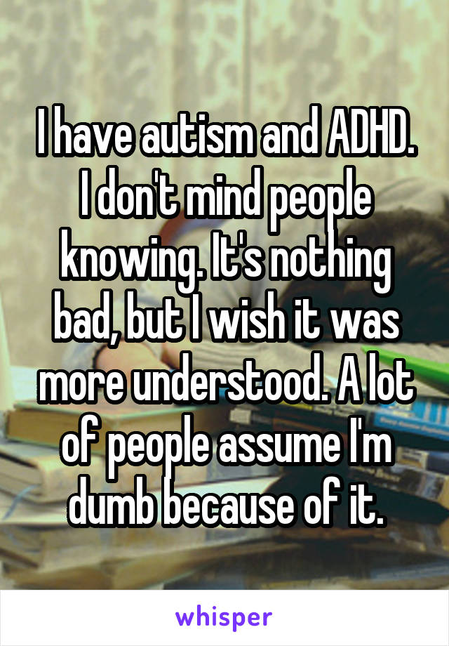 I have autism and ADHD. I don't mind people knowing. It's nothing bad, but I wish it was more understood. A lot of people assume I'm dumb because of it.