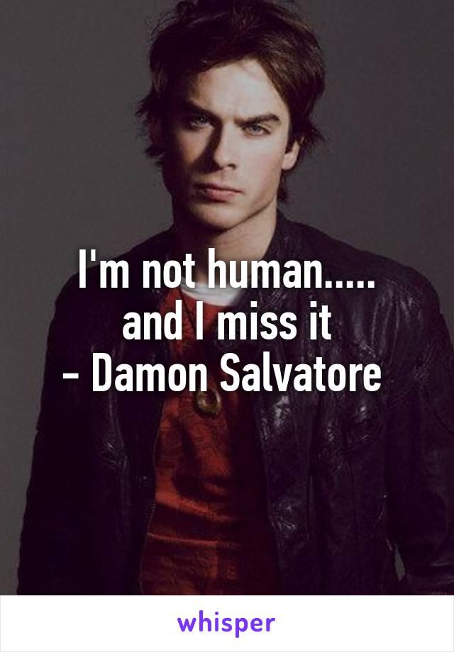 I'm not human..... and I miss it - Damon Salvatore