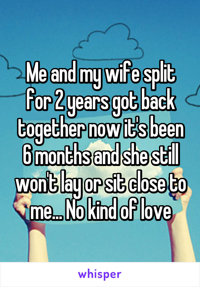 Me and my wife split for 2 years got back together now it's been 6 months and she still won't lay or sit close to me... No kind of love