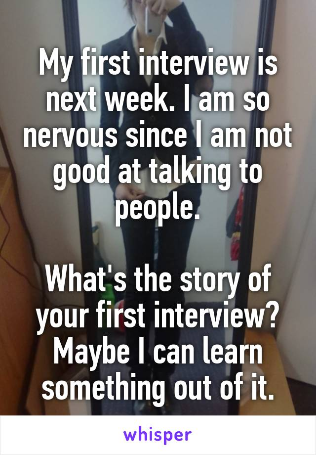 My first interview is next week. I am so nervous since I am not good at talking to people.  What's the story of your first interview? Maybe I can learn something out of it.