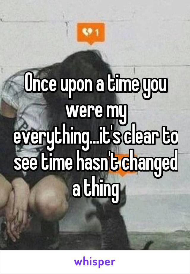 Once upon a time you were my everything...it's clear to see time hasn't changed a thing