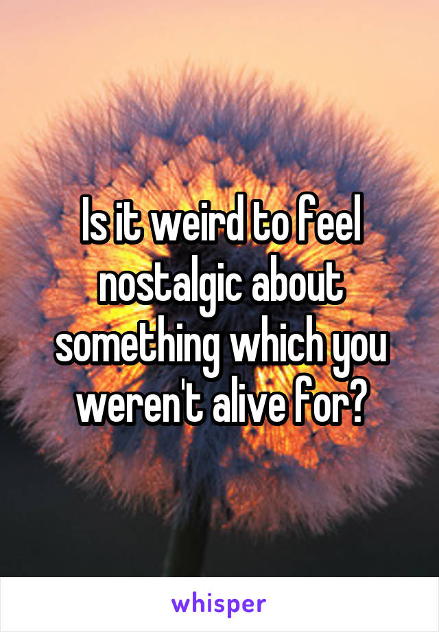 Is it weird to feel nostalgic about something which you weren't alive for?