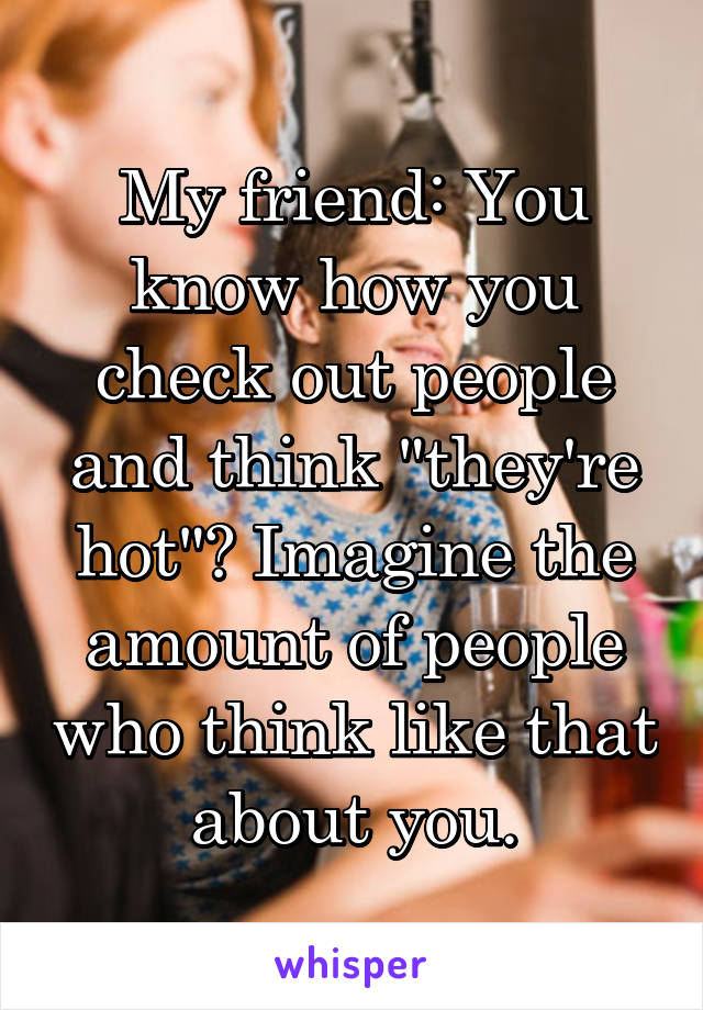 """My friend: You know how you check out people and think """"they're hot""""? Imagine the amount of people who think like that about you."""